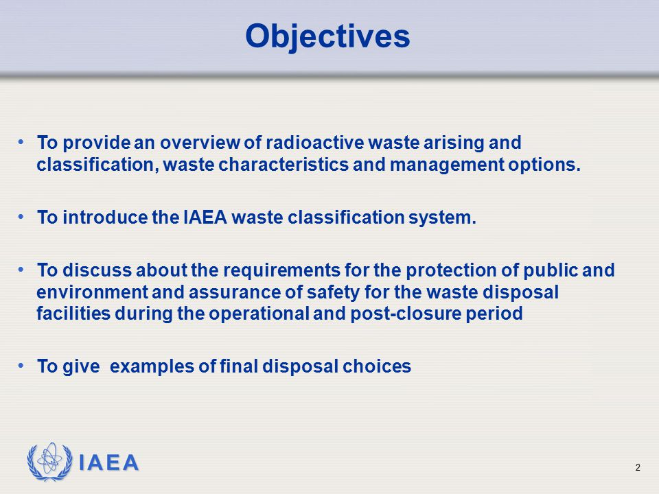 Objectives To provide an overview of radioactive waste arising and classification, waste characteristics and management options.