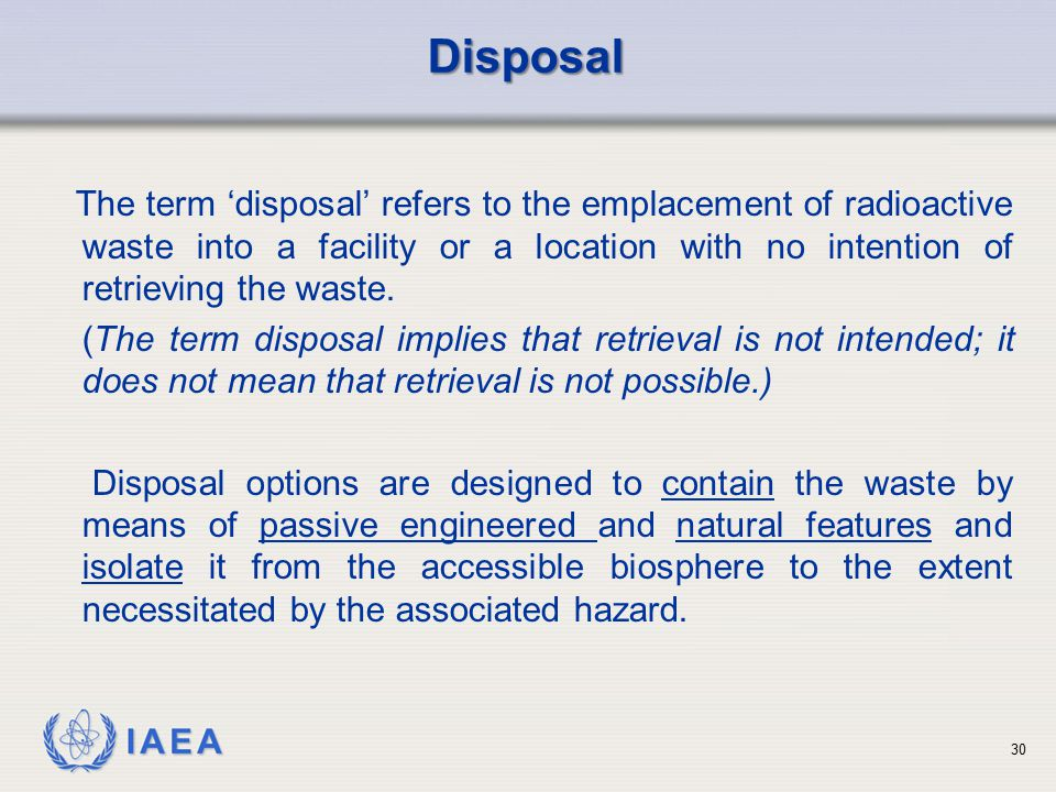 Disposal The term 'disposal' refers to the emplacement of radioactive waste into a facility or a location with no intention of retrieving the waste.