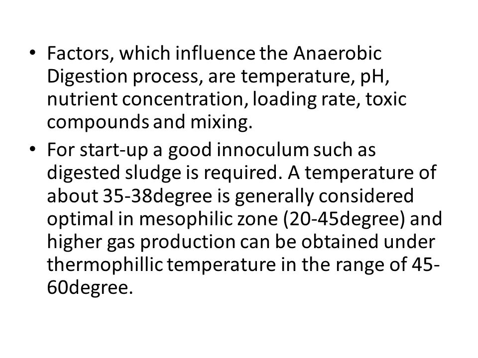Factors, which influence the Anaerobic Digestion process, are temperature, pH, nutrient concentration, loading rate, toxic compounds and mixing.