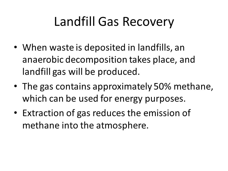 Landfill Gas Recovery When waste is deposited in landfills, an anaerobic decomposition takes place, and landfill gas will be produced.