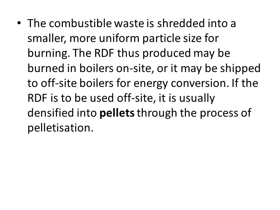 The combustible waste is shredded into a smaller, more uniform particle size for burning.