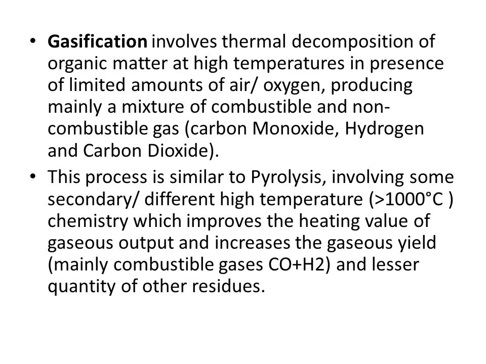 Gasification involves thermal decomposition of organic matter at high temperatures in presence of limited amounts of air/ oxygen, producing mainly a mixture of combustible and non-combustible gas (carbon Monoxide, Hydrogen and Carbon Dioxide).