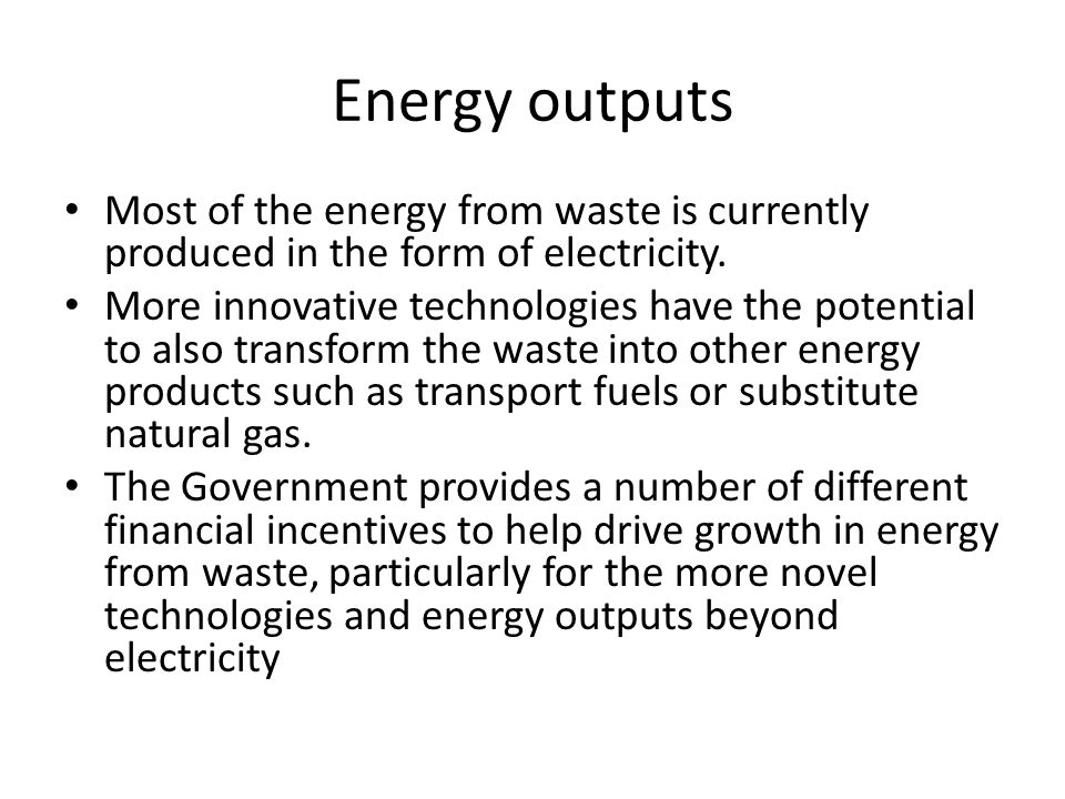 Energy outputs Most of the energy from waste is currently produced in the form of electricity.