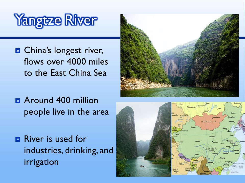 Yangtze River China's longest river, flows over 4000 miles to the East China Sea. Around 400 million people live in the area.