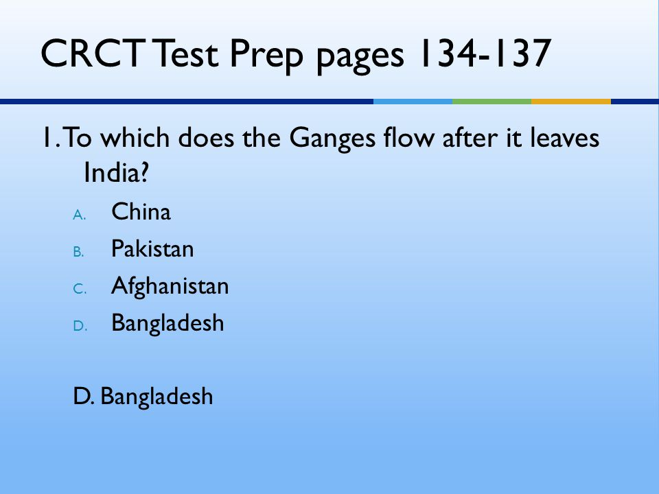 CRCT Test Prep pages 134-137 1. To which does the Ganges flow after it leaves India China. Pakistan.