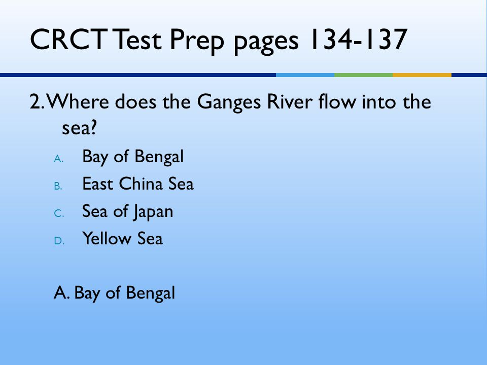 CRCT Test Prep pages 134-137 2. Where does the Ganges River flow into the sea Bay of Bengal. East China Sea.