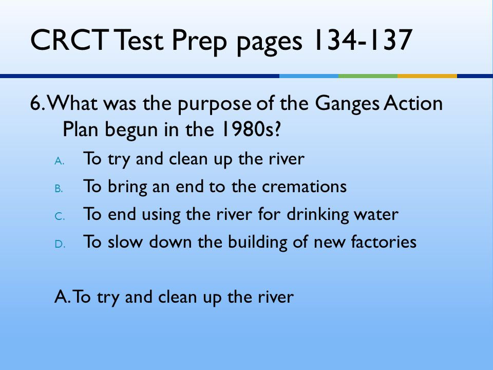 CRCT Test Prep pages 134-137 6. What was the purpose of the Ganges Action Plan begun in the 1980s To try and clean up the river.