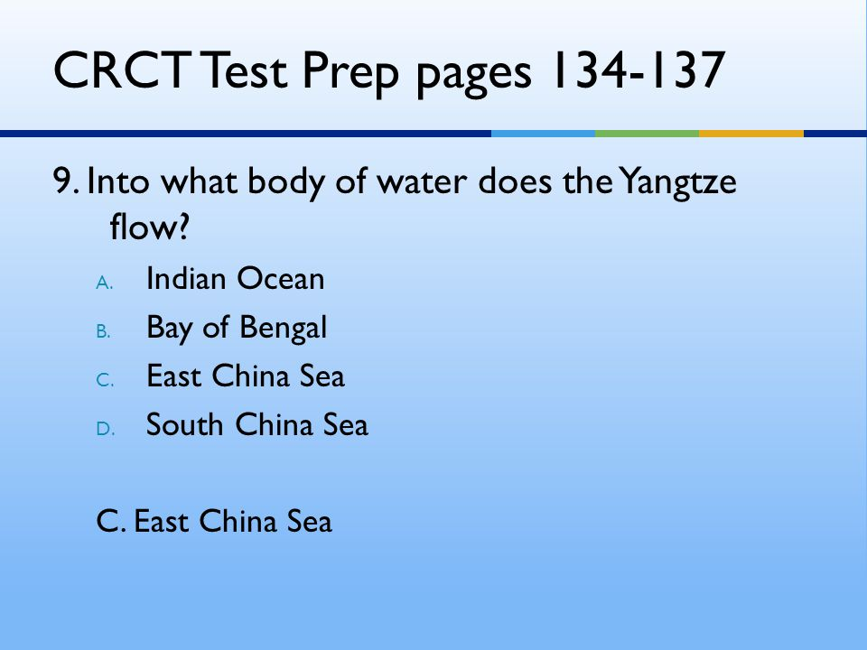 CRCT Test Prep pages 134-137 9. Into what body of water does the Yangtze flow Indian Ocean. Bay of Bengal.