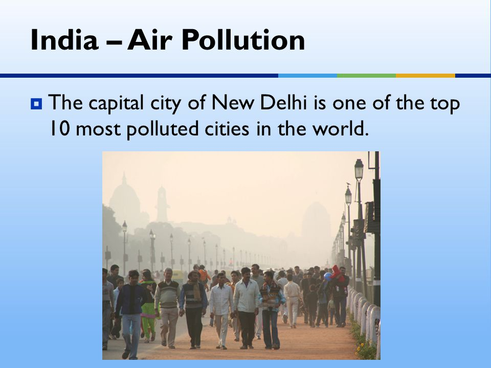 India – Air Pollution The capital city of New Delhi is one of the top 10 most polluted cities in the world.