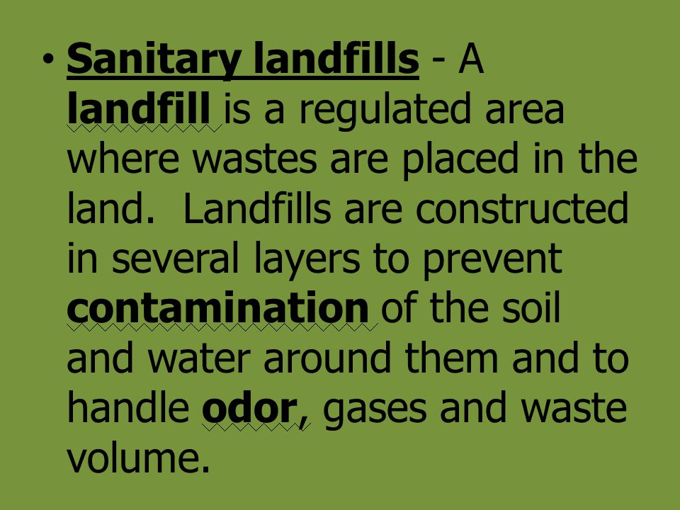 Sanitary landfills - A landfill is a regulated area where wastes are placed in the land.
