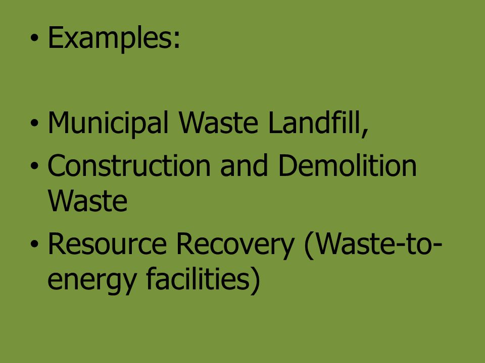Examples: Municipal Waste Landfill, Construction and Demolition Waste.