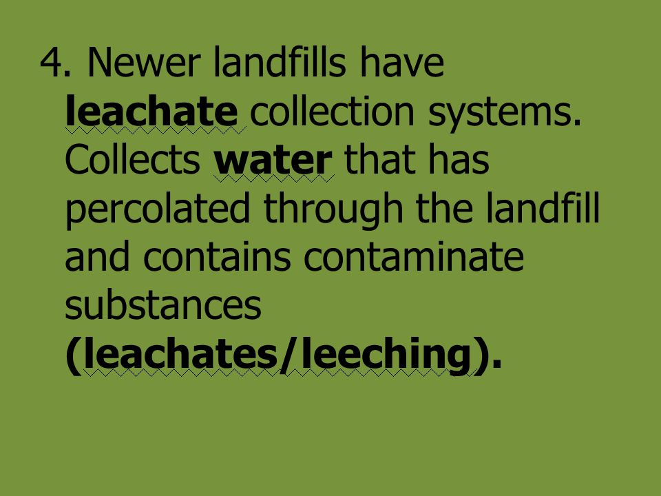 4. Newer landfills have leachate collection systems