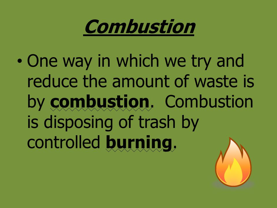 Combustion One way in which we try and reduce the amount of waste is by combustion.