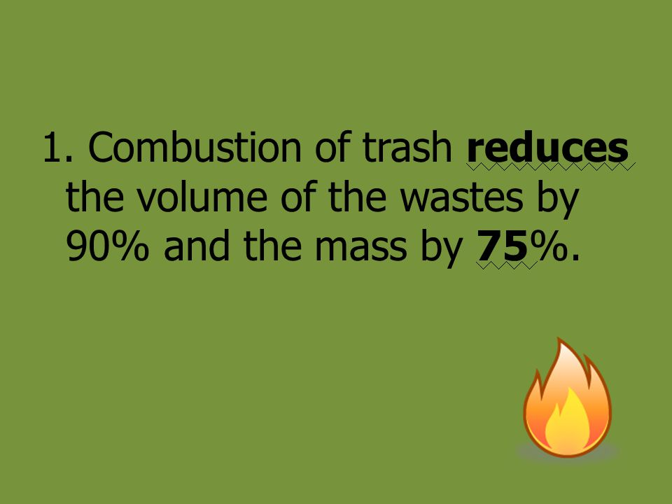 1. Combustion of trash reduces the volume of the wastes by 90% and the mass by 75%.