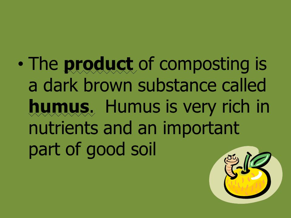 The product of composting is a dark brown substance called humus