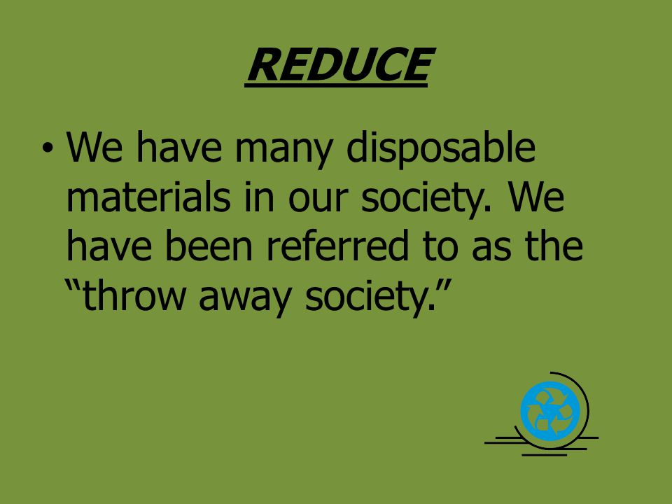 REDUCE We have many disposable materials in our society.
