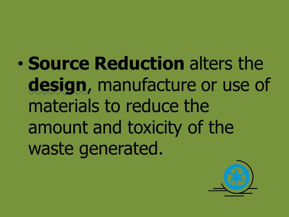 Source Reduction alters the design, manufacture or use of materials to reduce the amount and toxicity of the waste generated.