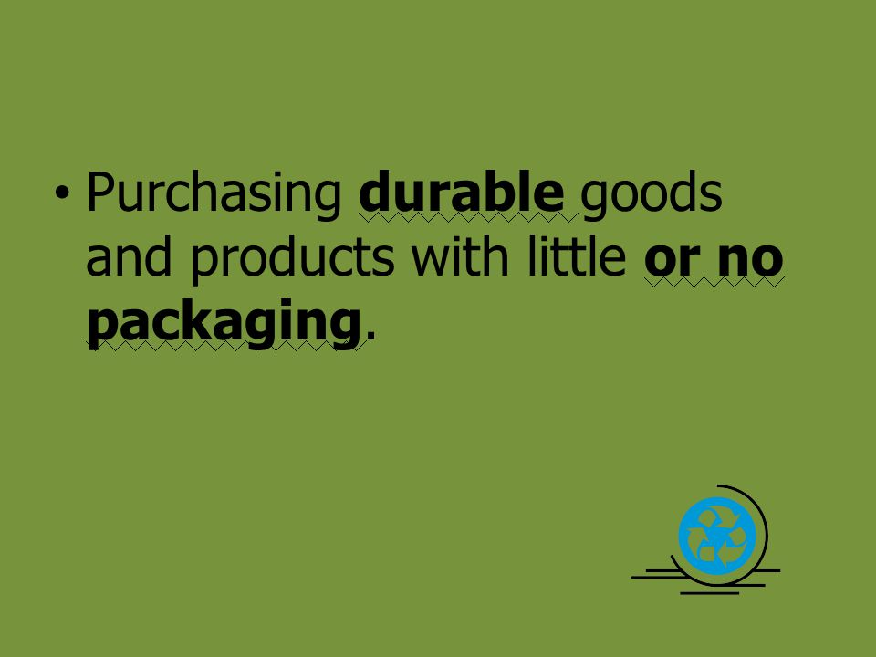 Purchasing durable goods and products with little or no packaging.