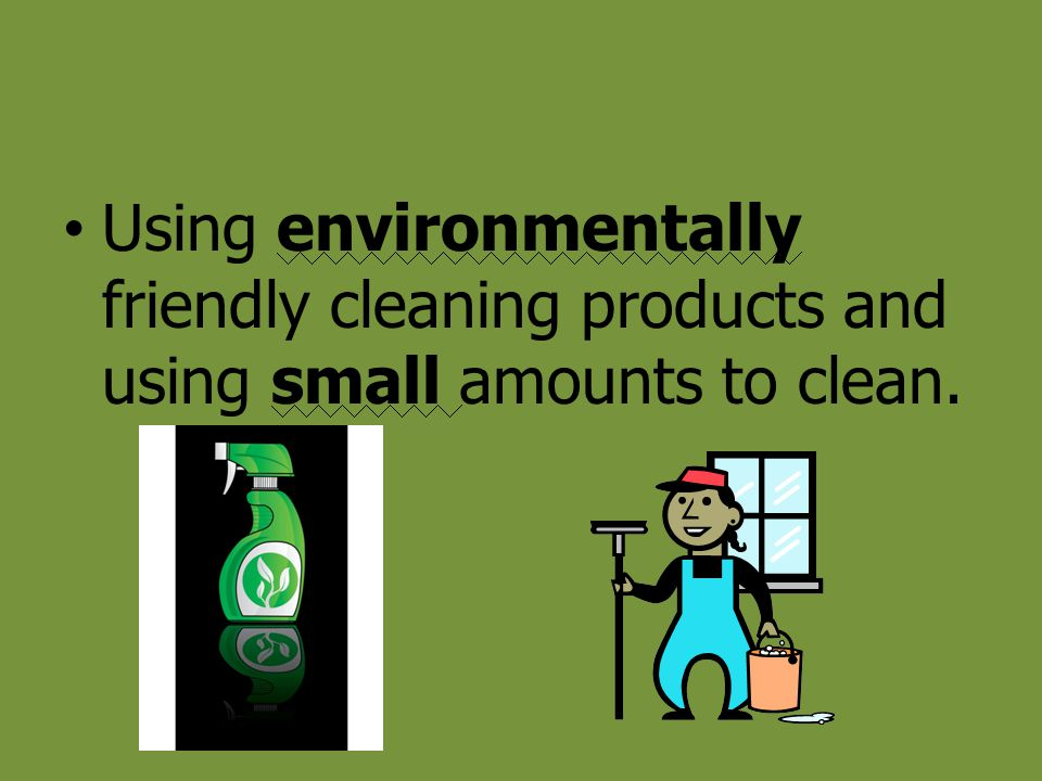 Using environmentally friendly cleaning products and using small amounts to clean.