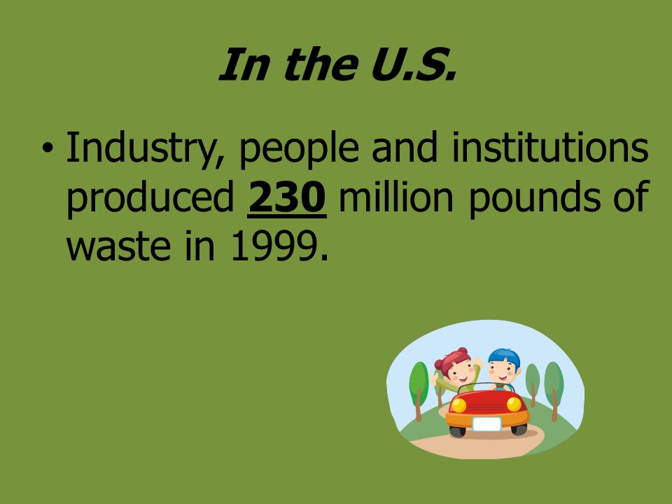 In the U.S. Industry, people and institutions produced 230 million pounds of waste in 1999.