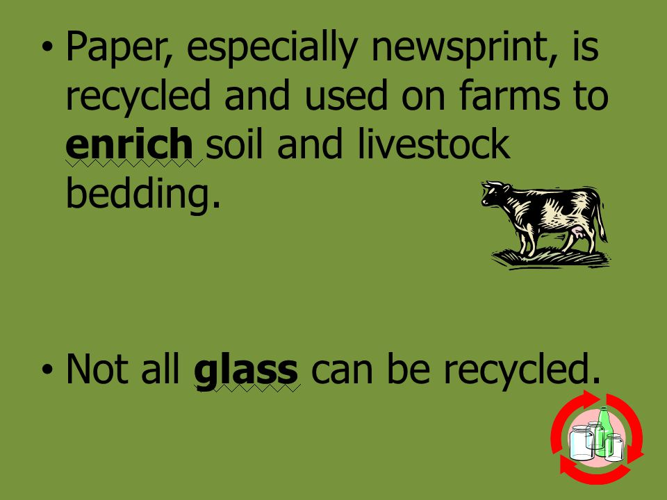 Paper, especially newsprint, is recycled and used on farms to enrich soil and livestock bedding.