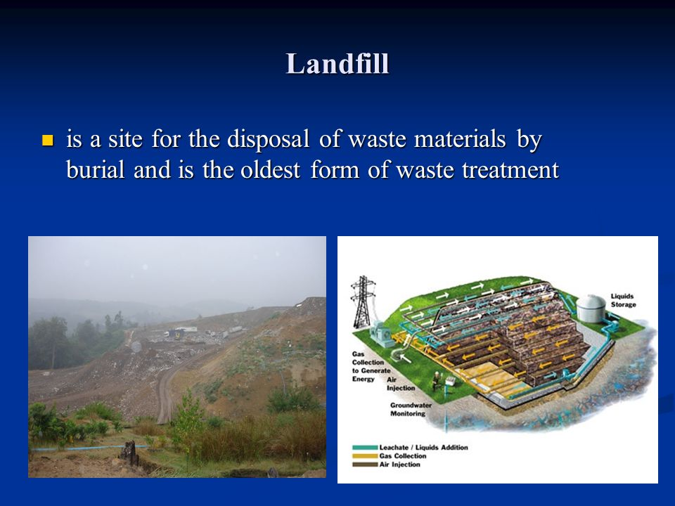 Landfill is a site for the disposal of waste materials by burial and is the oldest form of waste treatment.