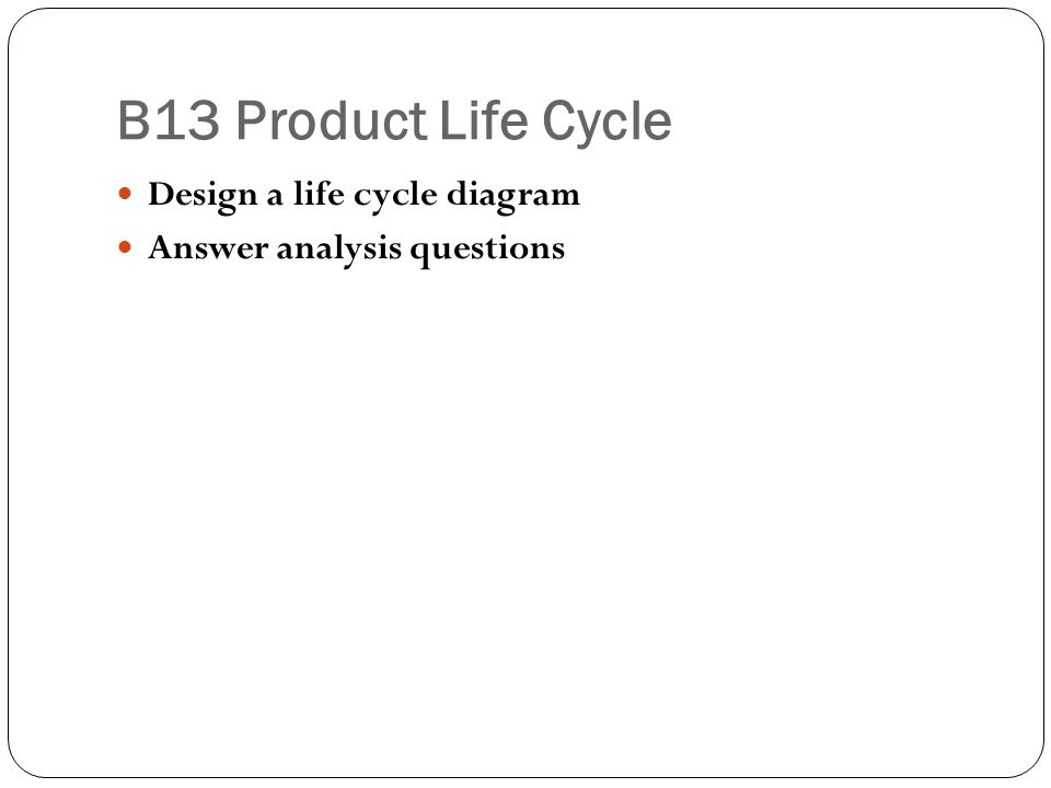 B13 Product Life Cycle Design a life cycle diagram