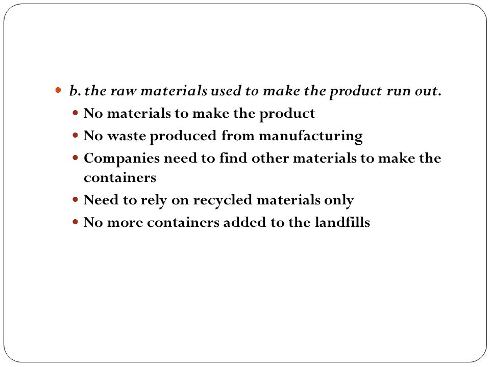 b. the raw materials used to make the product run out.