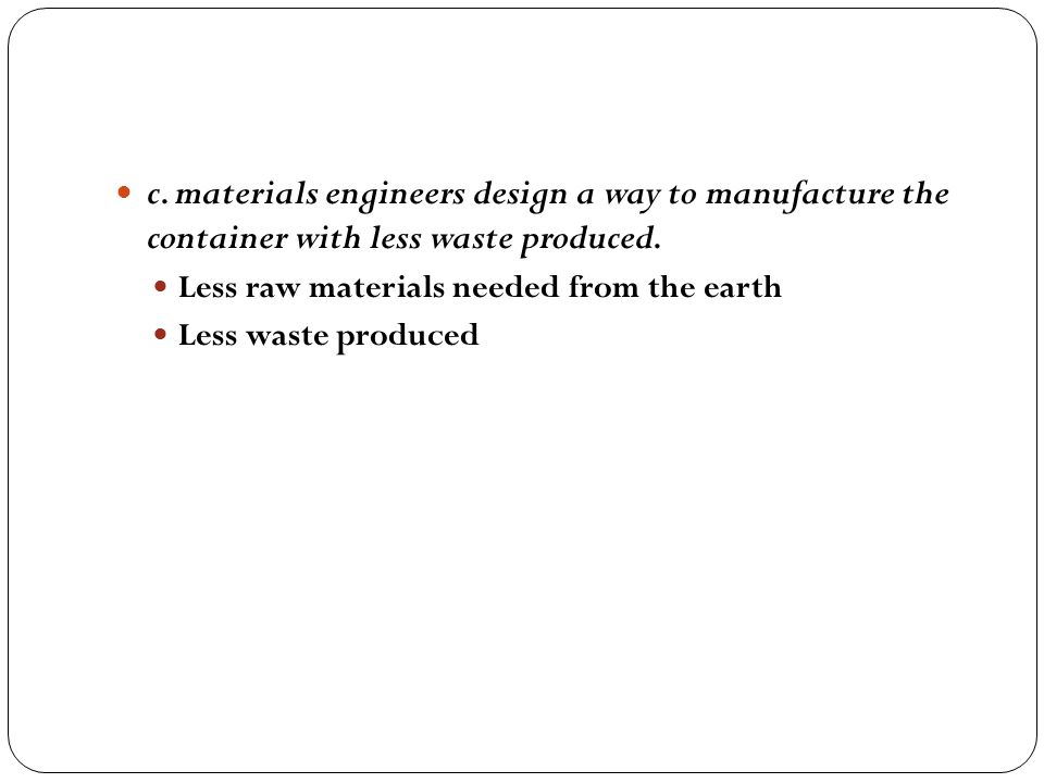 c. materials engineers design a way to manufacture the container with less waste produced.