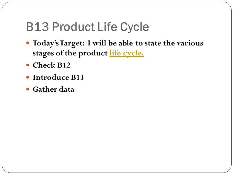 B13 Product Life Cycle Today's Target: I will be able to state the various stages of the product life cycle.
