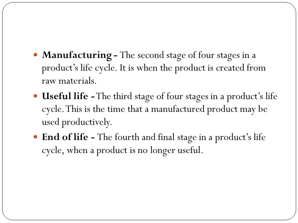 Manufacturing - The second stage of four stages in a product's life cycle. It is when the product is created from raw materials.