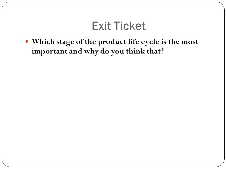 Exit Ticket Which stage of the product life cycle is the most important and why do you think that