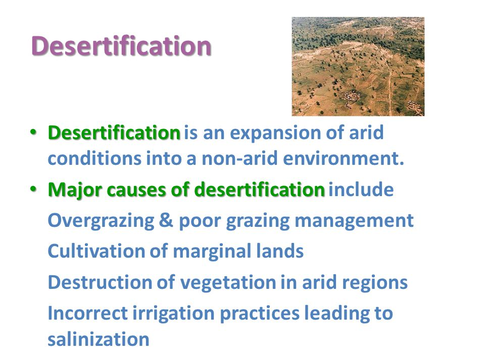Desertification Desertification is an expansion of arid conditions into a non-arid environment. Major causes of desertification include.
