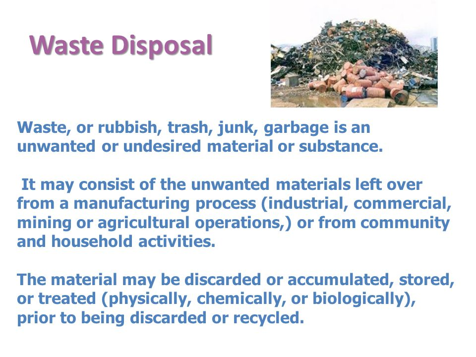 Waste Disposal Waste, or rubbish, trash, junk, garbage is an unwanted or undesired material or substance.
