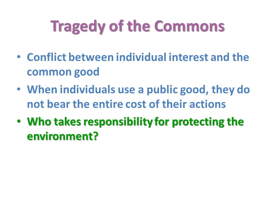 Tragedy of the Commons Conflict between individual interest and the common good.