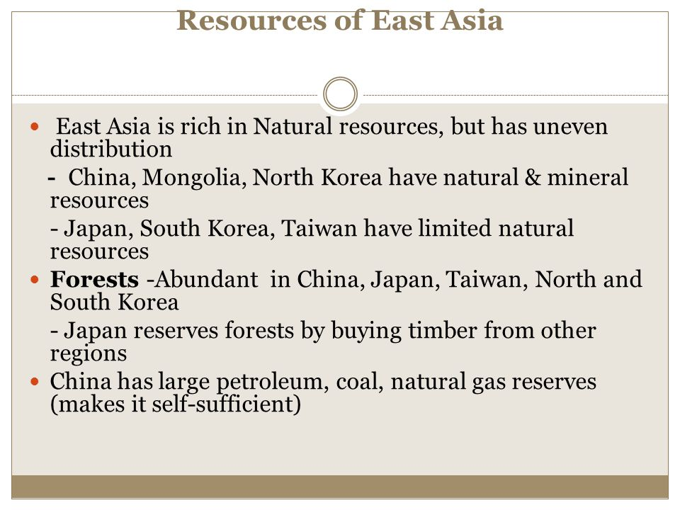 Resources of East Asia East Asia is rich in Natural resources, but has uneven distribution.