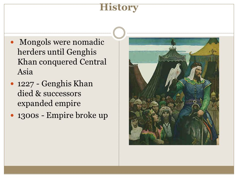 History Mongols were nomadic herders until Genghis Khan conquered Central Asia. 1227 - Genghis Khan died & successors expanded empire.