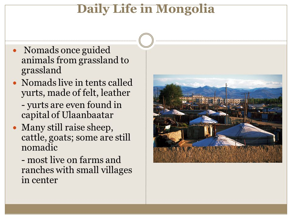 Daily Life in Mongolia Nomads once guided animals from grassland to grassland. Nomads live in tents called yurts, made of felt, leather.