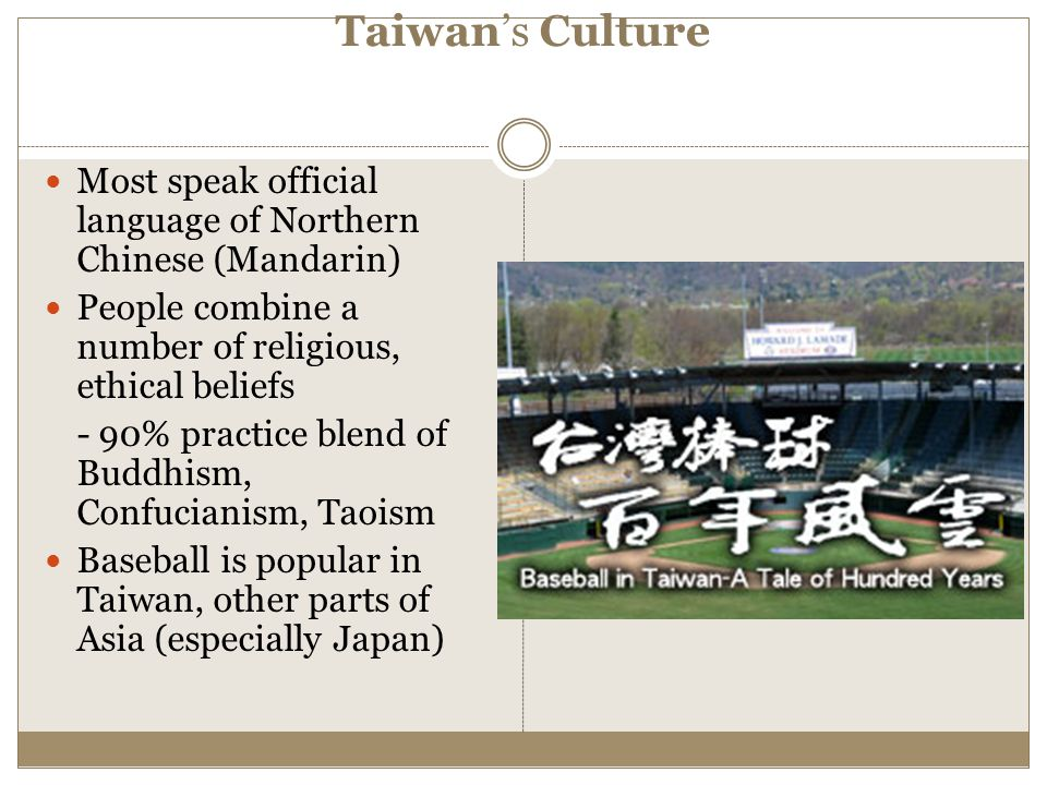 Taiwan's Culture Most speak official language of Northern Chinese (Mandarin) People combine a number of religious, ethical beliefs.