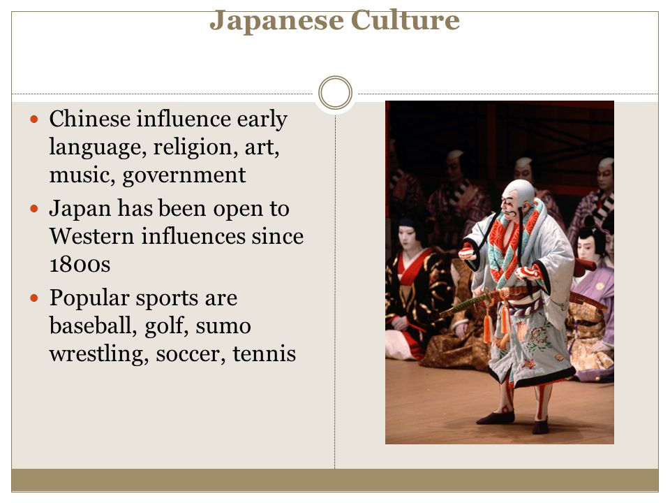 Japanese Culture Chinese influence early language, religion, art, music, government. Japan has been open to Western influences since 1800s.