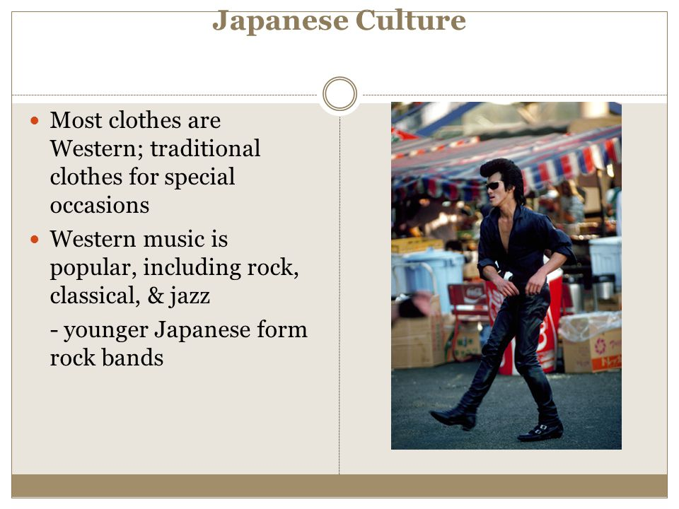 Japanese Culture Most clothes are Western; traditional clothes for special occasions. Western music is popular, including rock, classical, & jazz.