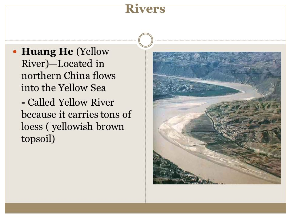 Rivers Huang He (Yellow River)—Located in northern China flows into the Yellow Sea.