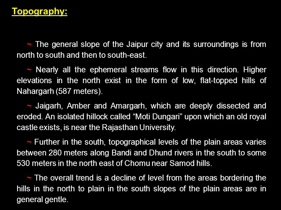 Topography: ~ The general slope of the Jaipur city and its surroundings is from north to south and then to south-east.