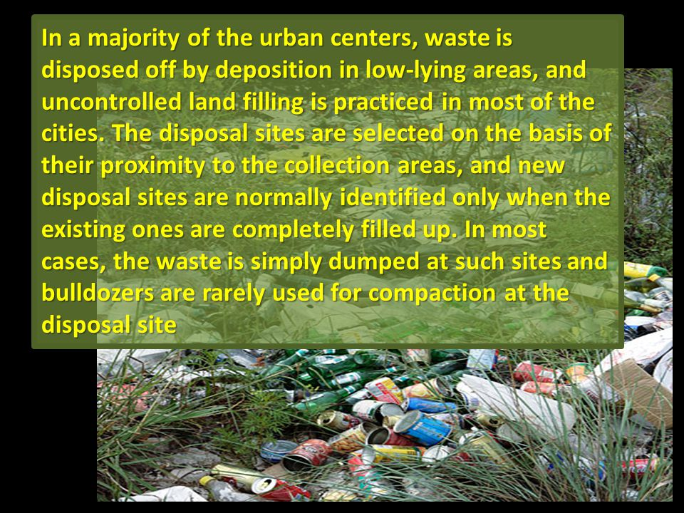 In a majority of the urban centers, waste is disposed off by deposition in low-lying areas, and uncontrolled land filling is practiced in most of the cities.