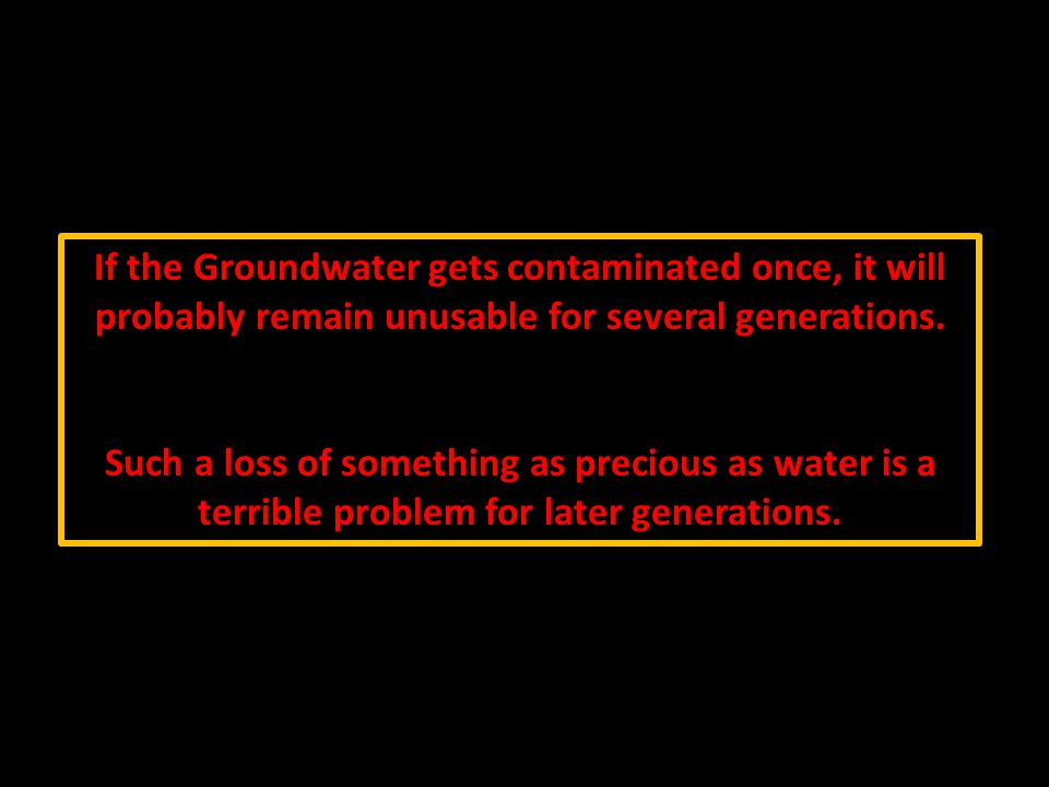 If the Groundwater gets contaminated once, it will probably remain unusable for several generations.