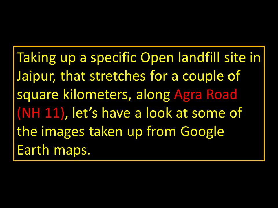 Taking up a specific Open landfill site in Jaipur, that stretches for a couple of square kilometers, along Agra Road (NH 11), let's have a look at some of the images taken up from Google Earth maps.