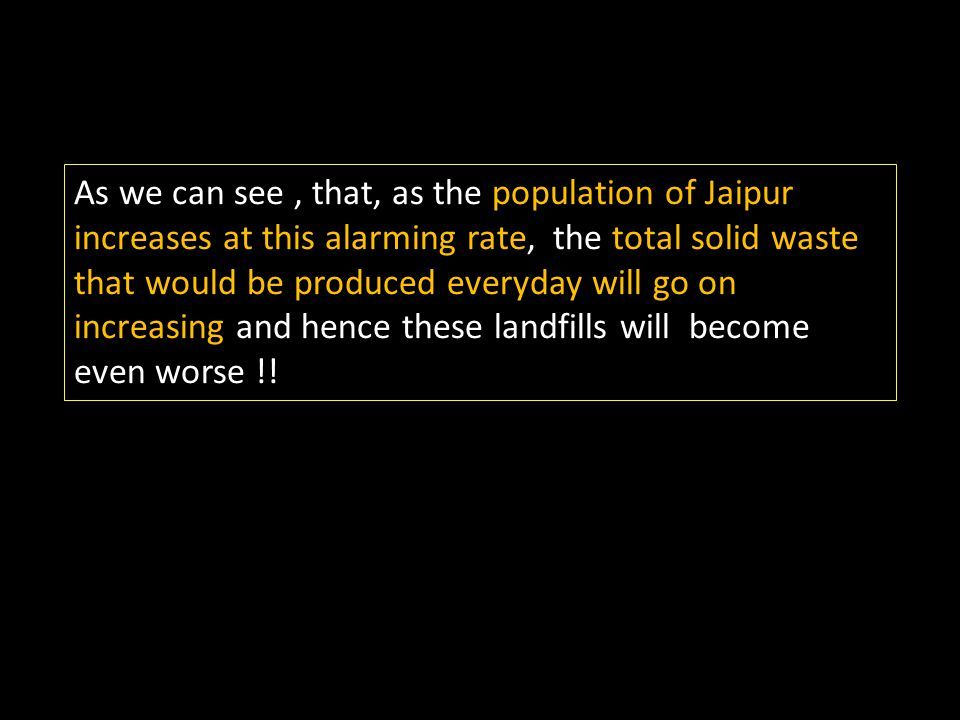 As we can see , that, as the population of Jaipur increases at this alarming rate, the total solid waste that would be produced everyday will go on increasing and hence these landfills will become even worse !!