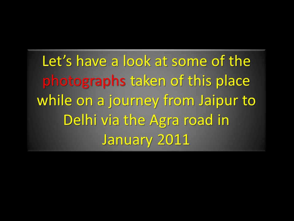 Let's have a look at some of the photographs taken of this place while on a journey from Jaipur to Delhi via the Agra road in