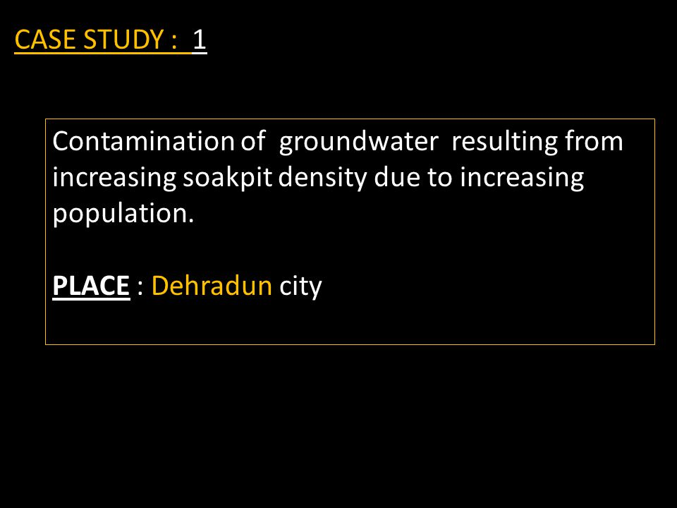 CASE STUDY : 1 Contamination of groundwater resulting from increasing soakpit density due to increasing population.