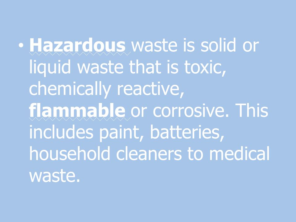 Hazardous waste is solid or liquid waste that is toxic, chemically reactive, flammable or corrosive.
